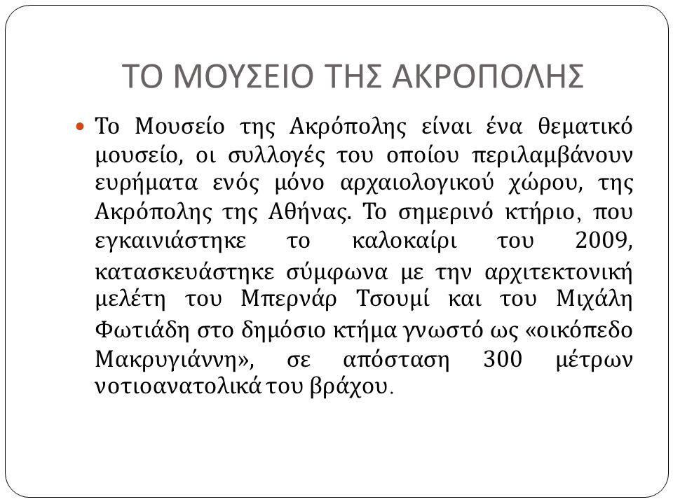ΤΟ ΜΟΥΣΕΙΟ ΤΗΣ ΑΚΡΟΠΟΛΗΣ Το Μουσείο της Ακρόπολης είναι ένα θεματικό μουσείο, οι συλλογές του οποίου περιλαμβάνουν ευρήματα ενός μόνο αρχαιολογικού χώ