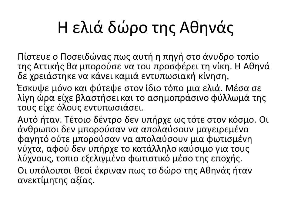 Η ελιά δώρο της Αθηνάς Πίστευε ο Ποσειδώνας πως αυτή η πηγή στο άνυδρο τοπίο της Αττικής θα μπορούσε να του προσφέρει τη νίκη. Η Αθηνά δε χρειάστηκε ν