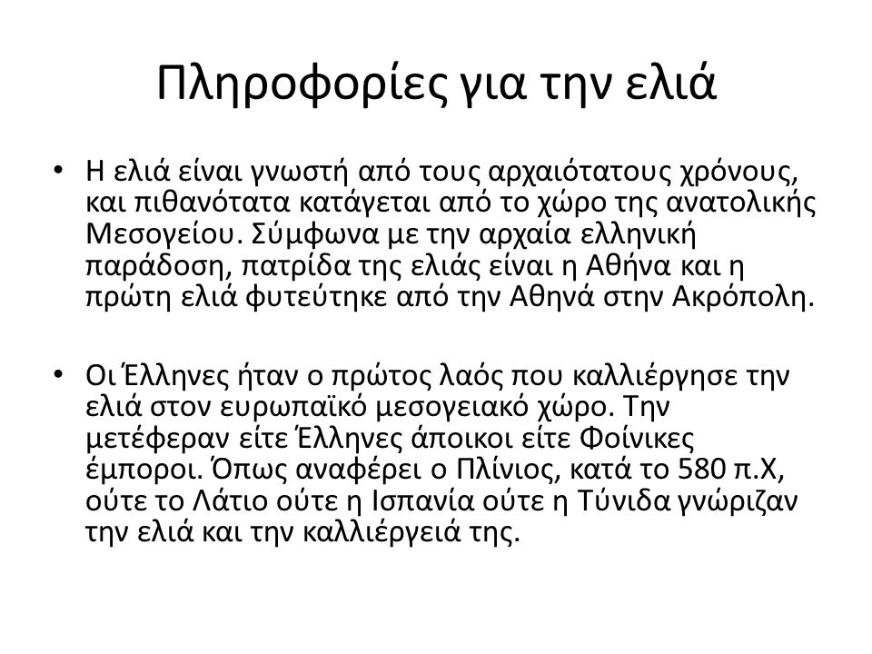 Πληροφορίες για την ελιά Η ελιά είναι γνωστή από τους αρχαιότατους χρόνους, και πιθανότατα κατάγεται από το χώρο της ανατολικής Μεσογείου. Σύμφωνα με