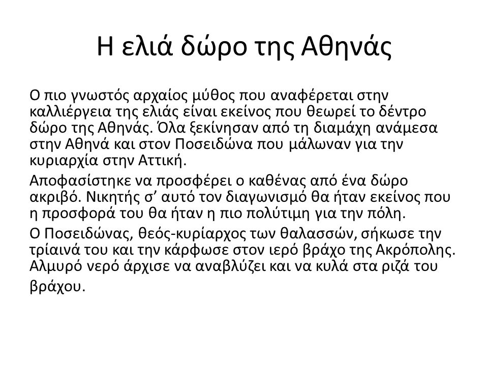 Η ελιά δώρο της Αθηνάς Ο πιο γνωστός αρχαίος μύθος που αναφέρεται στην καλλιέργεια της ελιάς είναι εκείνος που θεωρεί το δέντρο δώρο της Αθηνάς. Όλα ξ