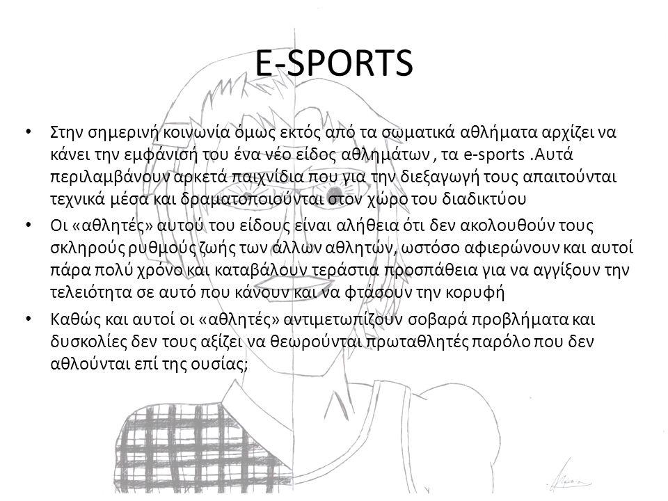E-SPORTS Στην σημερινή κοινωνία όμως εκτός από τα σωματικά αθλήματα αρχίζει να κάνει την εμφάνισή του ένα νέο είδος αθλημάτων, τα e-sports.Αυτά περιλαμβάνουν αρκετά παιχνίδια που για την διεξαγωγή τους απαιτούνται τεχνικά μέσα και δραματοποιούνται στον χώρο του διαδικτύου Οι «αθλητές» αυτού του είδους είναι αλήθεια ότι δεν ακολουθούν τους σκληρούς ρυθμούς ζωής των άλλων αθλητών, ωστόσο αφιερώνουν και αυτοί πάρα πολύ χρόνο και καταβάλουν τεράστια προσπάθεια για να αγγίξουν την τελειότητα σε αυτό που κάνουν και να φτάσουν την κορυφή Καθώς και αυτοί οι «αθλητές» αντιμετωπίζουν σοβαρά προβλήματα και δυσκολίες δεν τους αξίζει να θεωρούνται πρωταθλητές παρόλο που δεν αθλούνται επί της ουσίας;