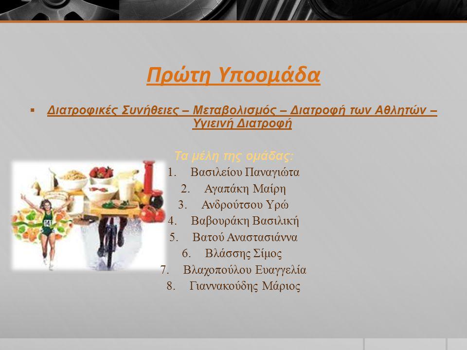 Πρώτη Υποομάδα  Διατροφικές Συνήθειες – Μεταβολισμός – Διατροφή των Αθλητών – Υγιεινή Διατροφή Τα μέλη της ομάδας: 1.Βασιλείου Παναγιώτα 2.Αγαπάκη Μαίρη 3.Ανδρούτσου Υρώ 4.Βαβουράκη Βασιλική 5.Βατού Αναστασιάννα 6.Βλάσσης Σίμος 7.Βλαχοπούλου Ευαγγελία 8.Γιαννακούδης Μάριος