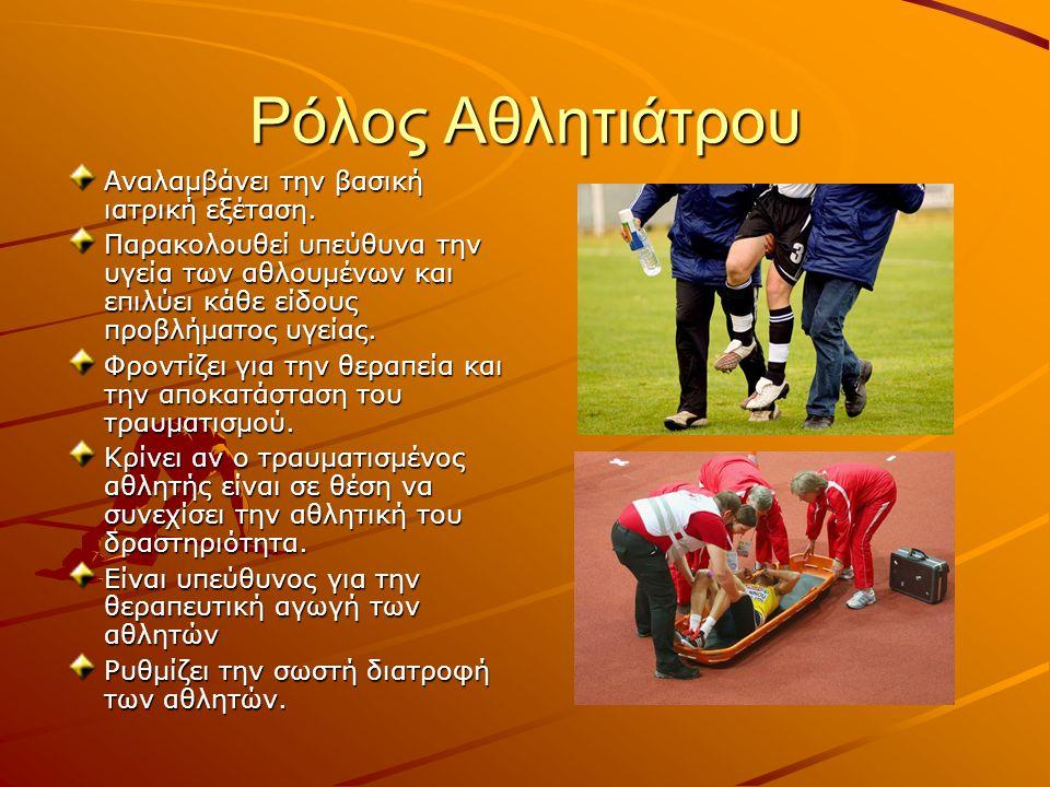 Ρόλος Αθλητιάτρου Αναλαμβάνει την βασική ιατρική εξέταση. Παρακολουθεί υπεύθυνα την υγεία των αθλουμένων και επιλύει κάθε είδους προβλήματος υγείας. Φ