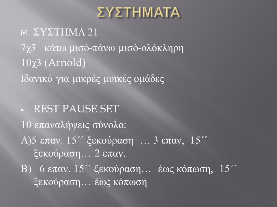  ΣΥΣΤΗΜΑ 21 7 χ 3 κάτω μισό - πάνω μισό - ολόκληρη 10 χ 3 (Arnold) Ιδανικό για μικρές μυικές ομάδες  REST PAUSE SET 10 επαναλήψεις σύνολο : Α )5 επαν.