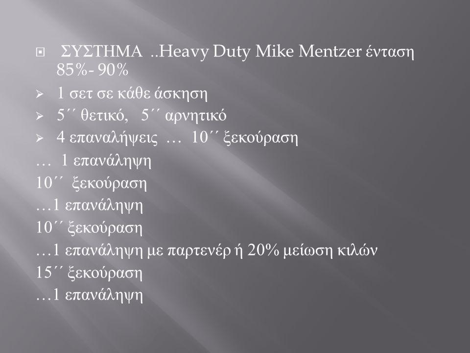  ΣΥΣΤΗΜΑ..Heavy Duty Mike Mentzer ένταση 85%- 90%  1 σετ σε κάθε άσκηση  5 ΄΄ θετικό, 5 ΄΄ αρνητικό  4 επαναλήψεις … 10 ΄΄ ξεκούραση … 1 επανάληψη 10 ΄΄ ξεκούραση …1 επανάληψη 10 ΄΄ ξεκούραση …1 επανάληψη με παρτενέρ ή 20% μείωση κιλών 15 ΄΄ ξεκούραση …1 επανάληψη