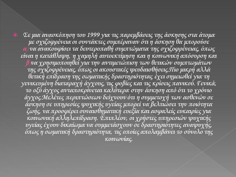  Σε μια ανασκόπηση του 1999 για τις παρεμβάσεις της άσκησης στα άτομα με σχιζοφρένεια οι συντάκτες συμπέραναν ότι η άσκηση θα μπορούσε α) να ανακουφί