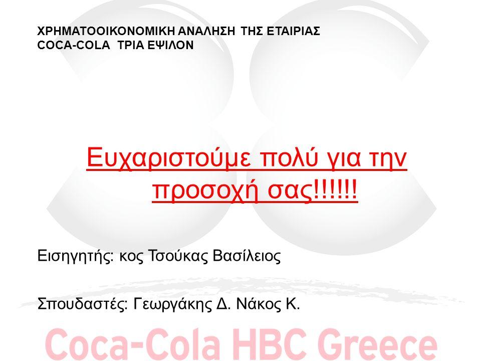 ΧΡΗΜΑΤΟΟΙΚΟΝΟΜΙΚΗ ΑΝΑΛΗΣΗ ΤΗΣ ΕΤΑΙΡΙΑΣ COCA-COLA ΤΡΙΑ ΕΨΙΛΟΝ Ευχαριστούμε πολύ για την προσοχή σας!!!!!! Εισηγητής: κος Τσούκας Βασίλειος Σπουδαστές: