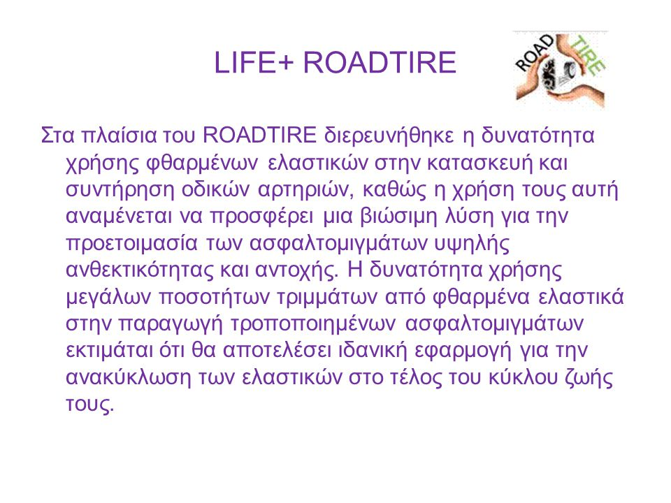 LIFE+ ROADTIRE Στα πλαίσια του ROADTIRE διερευνήθηκε η δυνατότητα χρήσης φθαρμένων ελαστικών στην κατασκευή και συντήρηση οδικών αρτηριών, καθώς η χρή