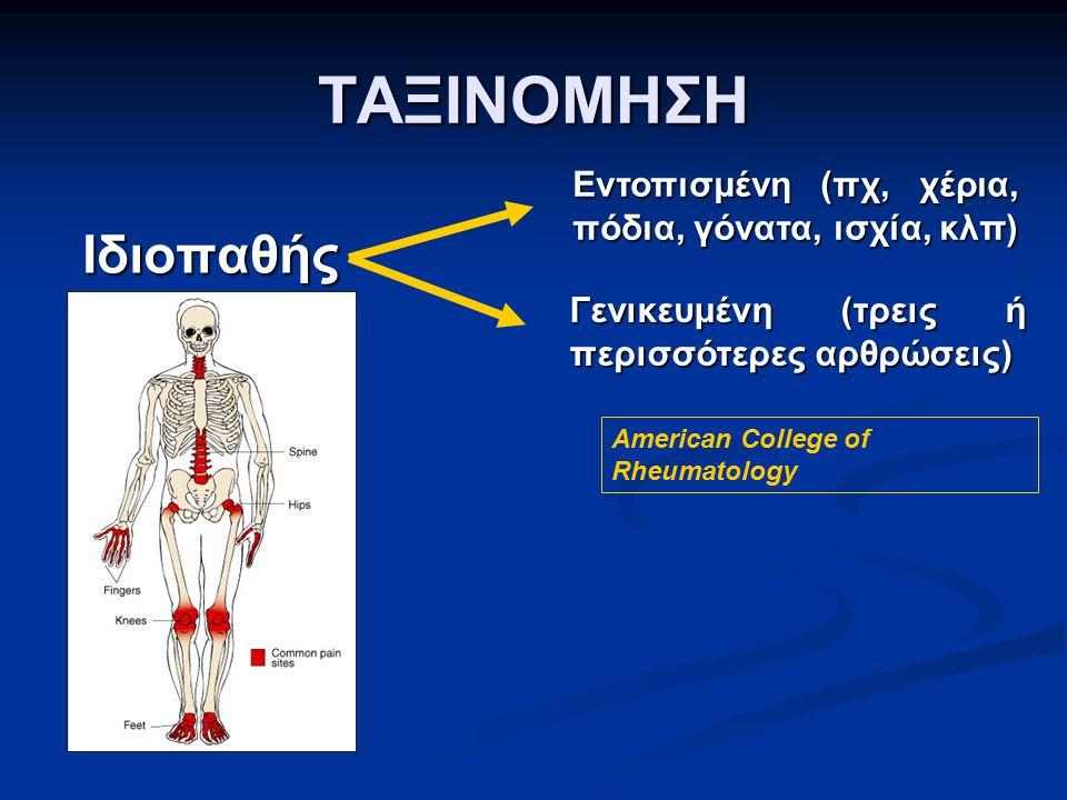 ΤΑΞΙΝΟΜΗΣΗ Ιδιοπαθής American College of Rheumatology Εντοπισμένη (πχ, χέρια, πόδια, γόνατα, ισχία, κλπ) Γενικευμένη (τρεις ή περισσότερες αρθρώσεις)