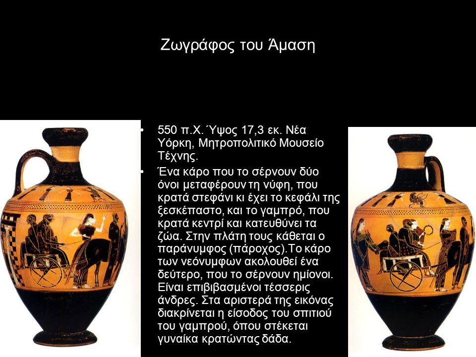 Ζωγράφος του Άμαση 550 π.Χ. Ύψος 17,3 εκ. Νέα Υόρκη, Μητροπολιτικό Μουσείο Τέχνης. Ένα κάρο που το σέρνουν δύο όνοι μεταφέρουν τη νύφη, που κρατά στεφ