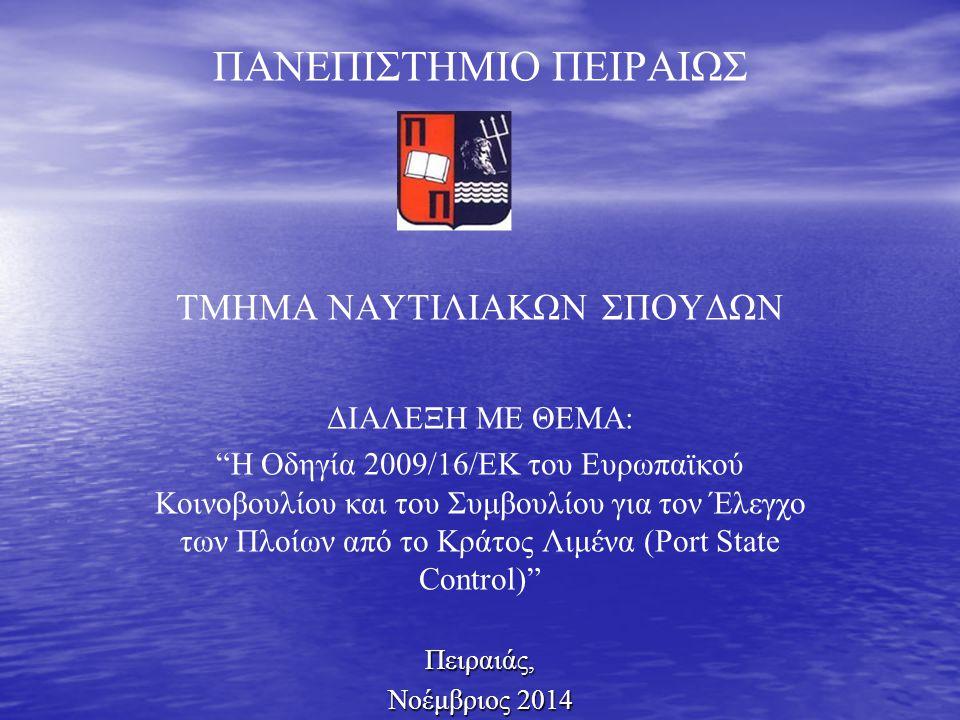 ΠΑΝΕΠΙΣΤΗΜΙΟ ΠΕΙΡΑΙΩΣ ΤΜΗΜΑ ΝΑΥΤΙΛΙΑΚΩΝ ΣΠΟΥΔΩΝ ΔΙΑΛΕΞΗ ΜΕ ΘΕΜΑ: Η Οδηγία 2009/16/ΕΚ του Ευρωπαϊκού Κοινοβουλίου και του Συμβουλίου για τον Έλεγχο των Πλοίων από το Κράτος Λιμένα (Port State Control) Πειραιάς, Νοέμβριος 2014