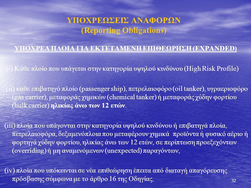 32 ΥΠΟΧΡΕΩΣΕΙΣ ΑΝΑΦΟΡΩΝ (Reporting Obligations) ΥΠΟΧΡΕΑ ΠΛΟΙΑ ΓΙΑ ΕΚΤΕΤΑΜΕΝΗ ΕΠΙΘΕΩΡΗΣΗ (EXPANDED) (i) Κάθε πλοίο που υπάγεται στην κατηγορία υψηλού κινδύνου (High Risk Profile) (ii) κάθε επιβατηγό πλοίο (passenger ship), πετρελαιοφόρο (oil tanker), υγραεριοφόρο (gas carrier), μεταφοράς χημικών (chemical tanker) ή μεταφοράς χύδην φορτίου (bulk carrier) ηλικίας άνω των 12 ετών.