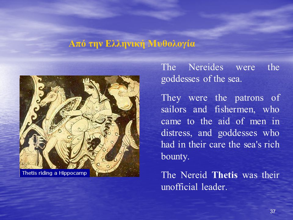 37 Από την Ελληνική Μυθολογία The Nereides were the goddesses of the sea. They were the patrons of sailors and fishermen, who came to the aid of men i