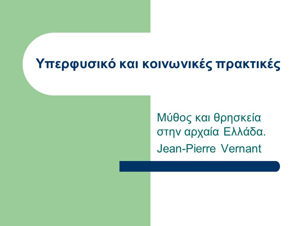 Υπερφυσικό και κοινωνικές πρακτικές Μύθος και θρησκεία στην αρχαία Ελλάδα. Jean-Pierre Vernant
