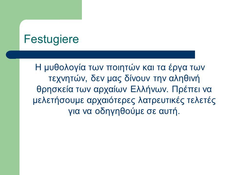 Festugiere Η μυθολογία των ποιητών και τα έργα των τεχνητών, δεν μας δίνουν την αληθινή θρησκεία των αρχαίων Ελλήνων. Πρέπει να μελετήσουμε αρχαιότερε