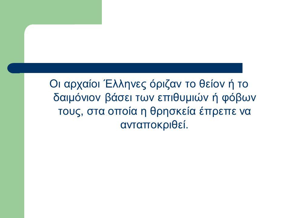 Οι αρχαίοι Έλληνες όριζαν το θείον ή το δαιμόνιον βάσει των επιθυμιών ή φόβων τους, στα οποία η θρησκεία έπρεπε να ανταποκριθεί.