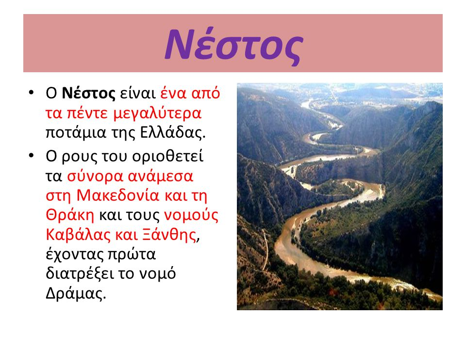 Νέστος Ο Νέστος είναι ένα από τα πέντε μεγαλύτερα ποτάμια της Ελλάδας. Ο ρους του οριοθετεί τα σύνορα ανάμεσα στη Μακεδονία και τη Θράκη και τους νομο