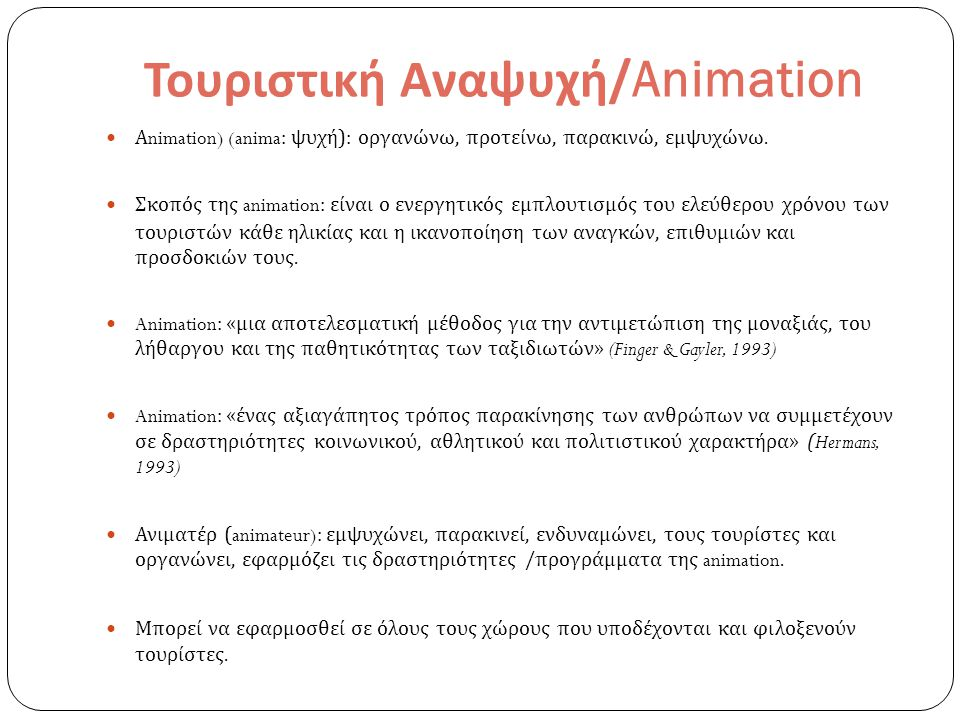 Τουριστική Αναψυχή /Animation Α nimation) (anima: ψυχή ): οργανώνω, προτείνω, παρακινώ, εμψυχώνω. Σκοπός της animation: είναι ο ενεργητικός εμπλουτισμ