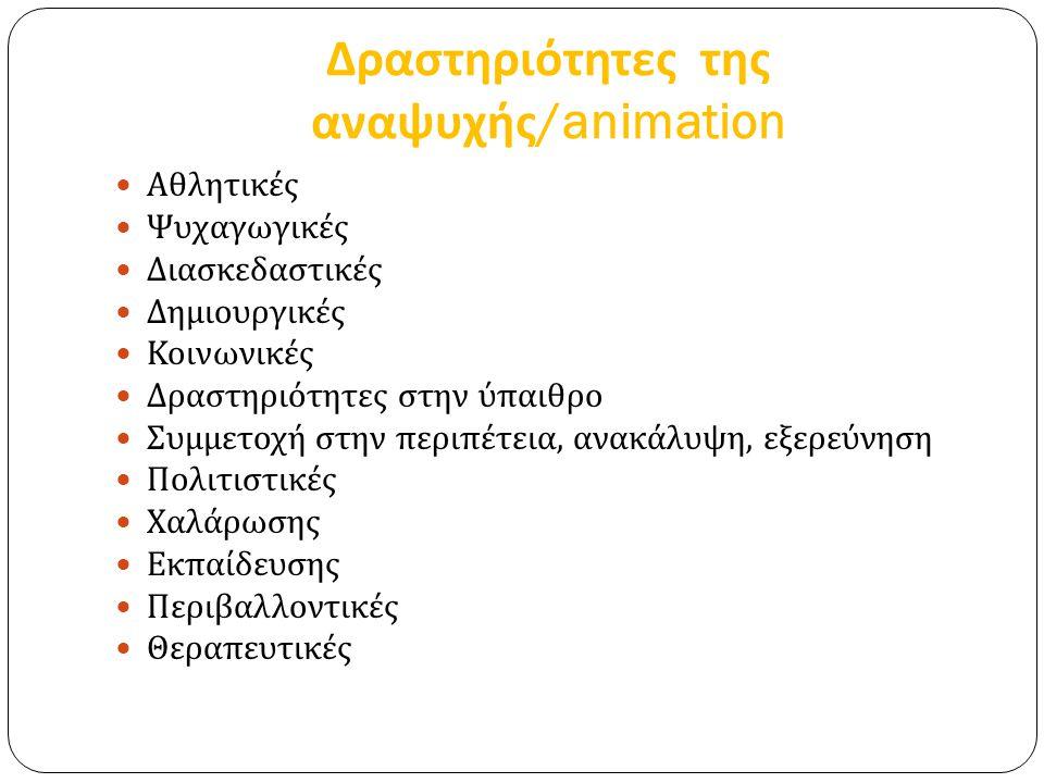 Δραστηριότητες της αναψυχής /animation Αθλητικές Ψυχαγωγικές Διασκεδαστικές Δημιουργικές Κοινωνικές Δραστηριότητες στην ύπαιθρο Συμμετοχή στην περιπέτεια, ανακάλυψη, εξερεύνηση Πολιτιστικές Χαλάρωσης Εκπαίδευσης Περιβαλλοντικές Θεραπευτικές
