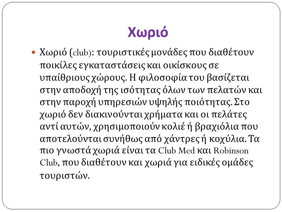 Χωριό Χωριό (club): τουριστικές μονάδες που διαθέτουν ποικίλες εγκαταστάσεις και οικίσκους σε υπαίθριους χώρους. Η φιλοσοφία του βασίζεται στην αποδοχ