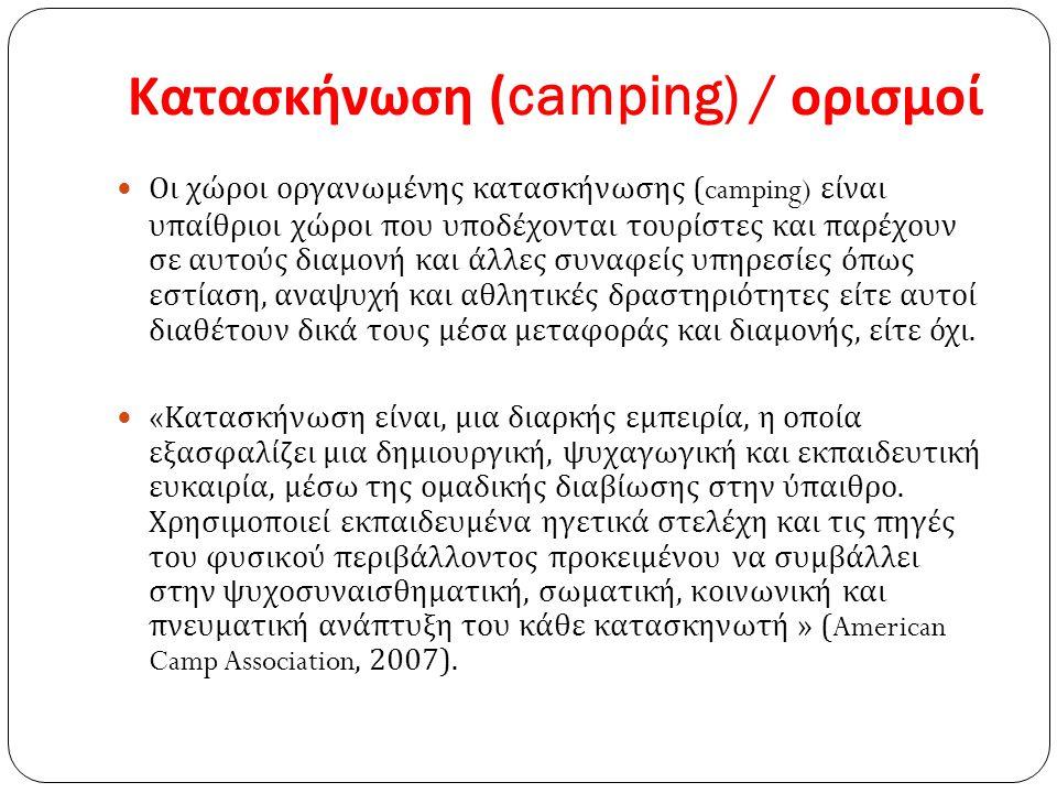 Κατασκήνωση (camping) / ορισμοί Οι χώροι οργανωμένης κατασκήνωσης (camping) είναι υπαίθριοι χώροι που υποδέχονται τουρίστες και παρέχουν σε αυτούς διαμονή και άλλες συναφείς υπηρεσίες όπως εστίαση, αναψυχή και αθλητικές δραστηριότητες είτε αυτοί διαθέτουν δικά τους μέσα μεταφοράς και διαμονής, είτε όχι.