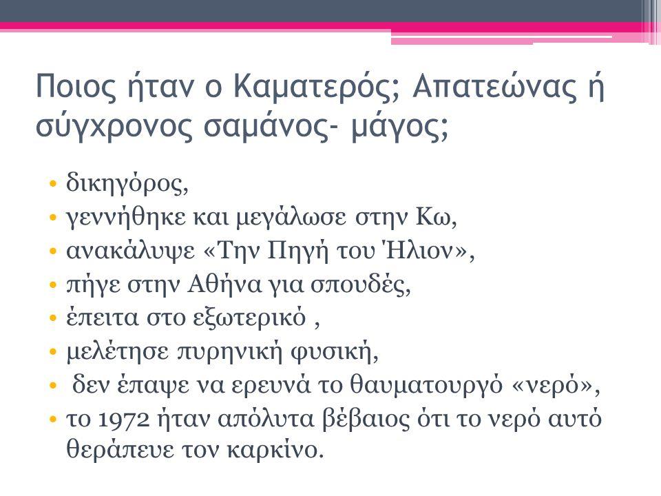 Ποιος ήταν ο Καματερός; Απατεώνας ή σύγχρονος σαμάνος- μάγος; δικηγόρος, γεννήθηκε και μεγάλωσε στην Κω, ανακάλυψε «Την Πηγή του Ήλιον», πήγε στην Αθήνα για σπουδές, έπειτα στο εξωτερικό, μελέτησε πυρηνική φυσική, δεν έπαψε να ερευνά το θαυματουργό «νερό», το 1972 ήταν απόλυτα βέβαιος ότι το νερό αυτό θεράπευε τον καρκίνο.