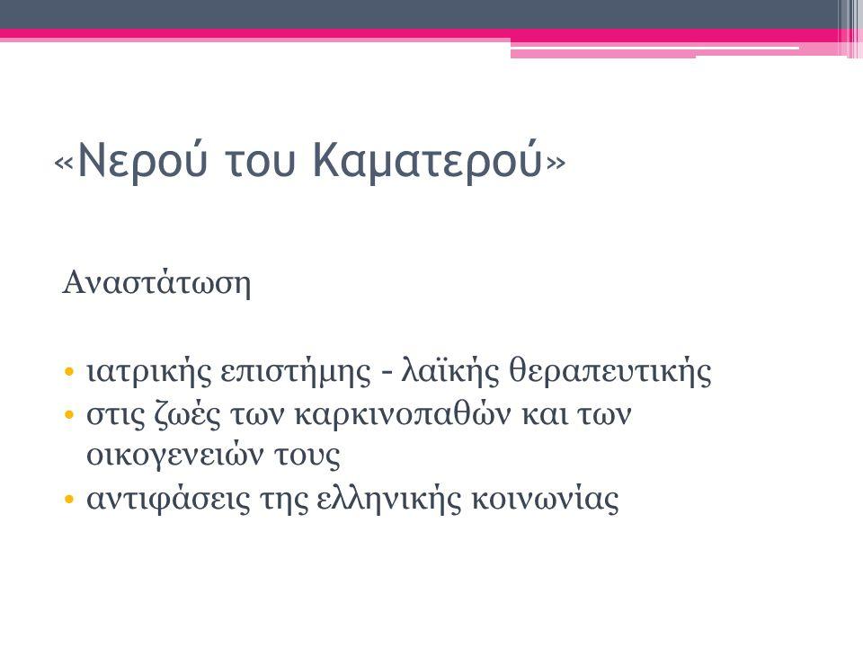 «Νερού του Καματερού» Αναστάτωση ιατρικής επιστήμης - λαϊκής θεραπευτικής στις ζωές των καρκινοπαθών και των οικογενειών τους αντιφάσεις της ελληνικής κοινωνίας