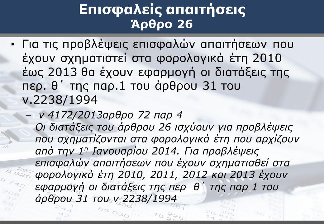 Επισφαλείς απαιτήσεις Άρθρο 26 Για τις προβλέψεις επισφαλών απαιτήσεων που έχουν σχηματιστεί στα φορολογικά έτη 2010 έως 2013 θα έχουν εφαρμογή οι δια