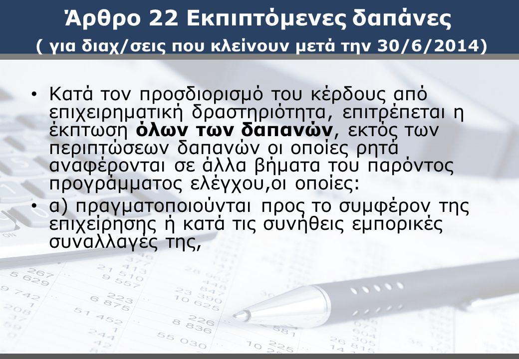 Άρθρο 22 Εκπιπτόμενες δαπάνες ( για διαχ/σεις που κλείνουν μετά την 30/6/2014) Κατά τον προσδιορισμό του κέρδους από επιχειρηματική δραστηριότητα, επιτρέπεται η έκπτωση όλων των δαπανών, εκτός των περιπτώσεων δαπανών οι οποίες ρητά αναφέρονται σε άλλα βήματα του παρόντος προγράμματος ελέγχου,οι οποίες: α) πραγματοποιούνται προς το συμφέρον της επιχείρησης ή κατά τις συνήθεις εμπορικές συναλλαγές της,