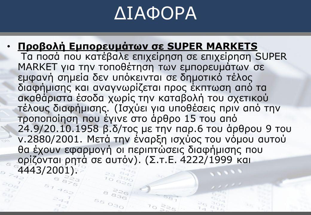 ΔΙΑΦΟΡΑ Προβολή Εμπορευμάτων σε SUPER MARKETS Τα ποσά που κατέβαλε επιχείρηση σε επιχείρηση SUPER MARKET για την τοποθέτηση των εμπορευμάτων σε εμφανή σημεία δεν υπόκεινται σε δημοτικό τέλος διαφήμισης και αναγνωρίζεται προς έκπτωση από τα ακαθάριστα έσοδα χωρίς την καταβολή του σχετικού τέλους διαφήμισης.