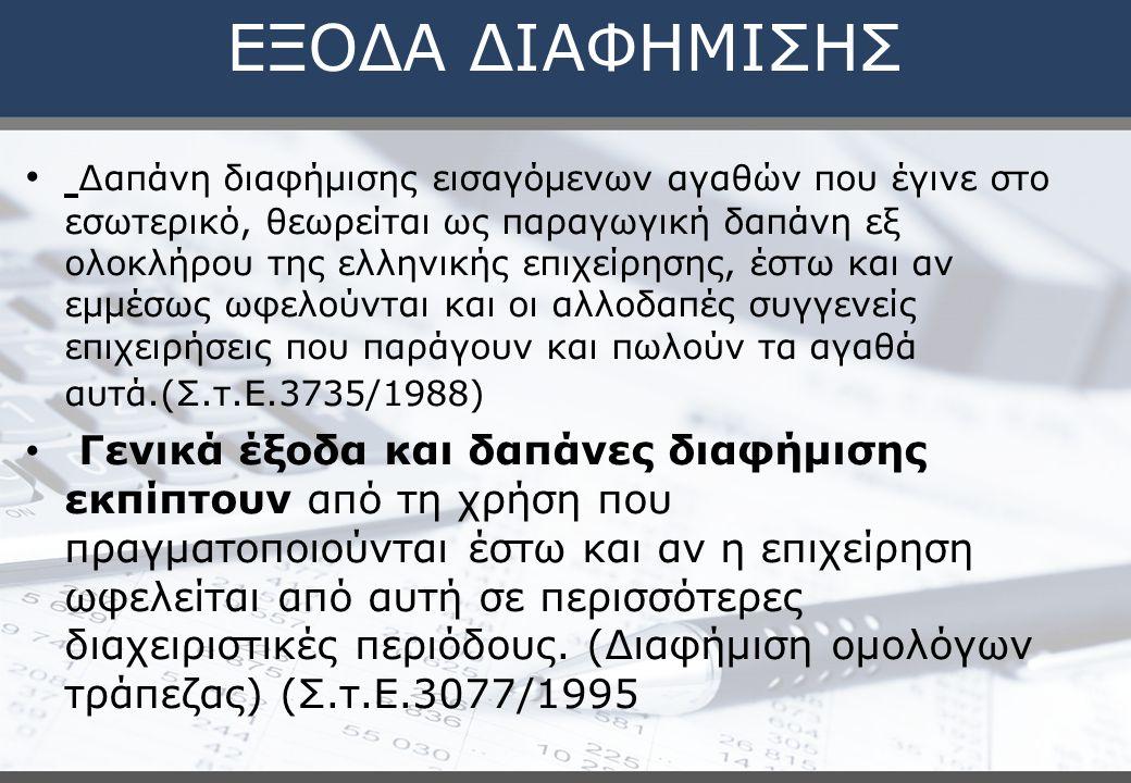 ΕΞΟΔΑ ΔΙΑΦΗΜΙΣΗΣ Δαπάνη διαφήμισης εισαγόμενων αγαθών που έγινε στο εσωτερικό, θεωρείται ως παραγωγική δαπάνη εξ ολοκλήρου της ελληνικής επιχείρησης, έστω και αν εμμέσως ωφελούνται και οι αλλοδαπές συγγενείς επιχειρήσεις που παράγουν και πωλούν τα αγαθά αυτά.(Σ.τ.Ε.3735/1988) Γενικά έξοδα και δαπάνες διαφήμισης εκπίπτουν από τη χρήση που πραγματοποιούνται έστω και αν η επιχείρηση ωφελείται από αυτή σε περισσότερες διαχειριστικές περιόδους.
