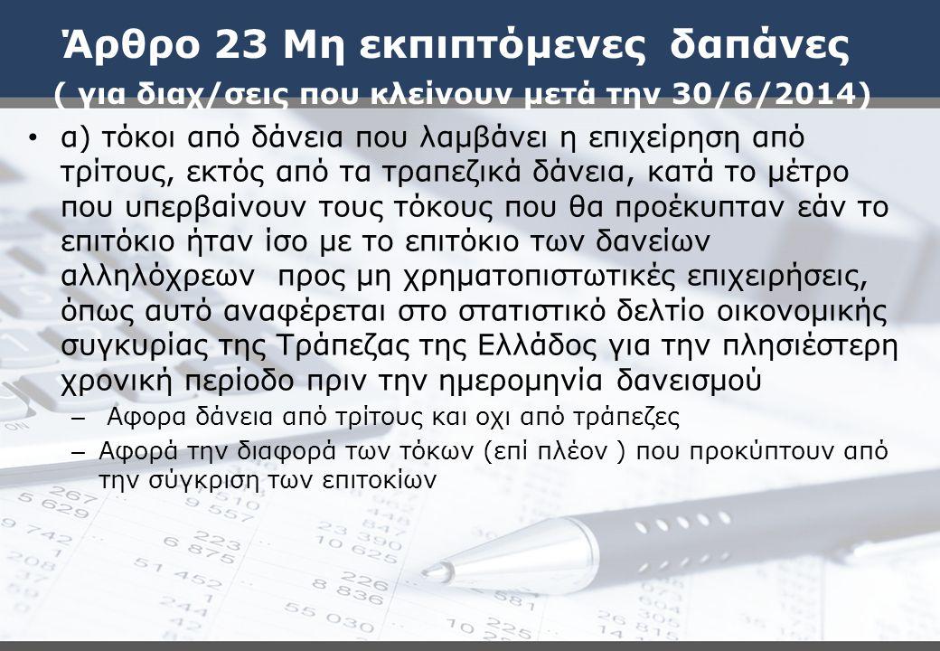 Άρθρο 23 Μη εκπιπτόμενες δαπάνες ( για διαχ/σεις που κλείνουν μετά την 30/6/2014) α) τόκοι από δάνεια που λαμβάνει η επιχείρηση από τρίτους, εκτός από τα τραπεζικά δάνεια, κατά το μέτρο που υπερβαίνουν τους τόκους που θα προέκυπταν εάν το επιτόκιο ήταν ίσο με το επιτόκιο των δανείων αλληλόχρεων προς μη χρηματοπιστωτικές επιχειρήσεις, όπως αυτό αναφέρεται στο στατιστικό δελτίο οικονομικής συγκυρίας της Τράπεζας της Ελλάδος για την πλησιέστερη χρονική περίοδο πριν την ημερομηνία δανεισμού – Αφορα δάνεια από τρίτους και οχι από τράπεζες – Αφορά την διαφορά των τόκων (επί πλέον ) που προκύπτουν από την σύγκριση των επιτοκίων