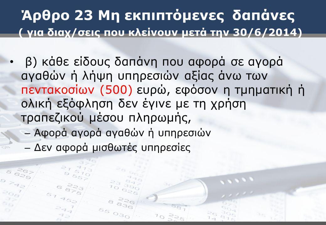 Άρθρο 23 Μη εκπιπτόμενες δαπάνες ( για διαχ/σεις που κλείνουν μετά την 30/6/2014) β) κάθε είδους δαπάνη που αφορά σε αγορά αγαθών ή λήψη υπηρεσιών αξί