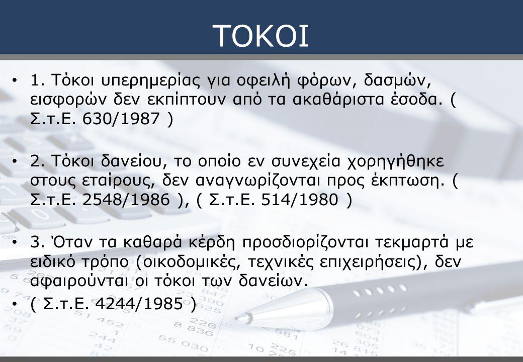 ΤΟΚΟΙ 1. Τόκοι υπερημερίας για οφειλή φόρων, δασμών, εισφορών δεν εκπίπτουν από τα ακαθάριστα έσοδα. ( Σ.τ.Ε. 630/1987 ) 2. Τόκοι δανείου, το οποίο εν