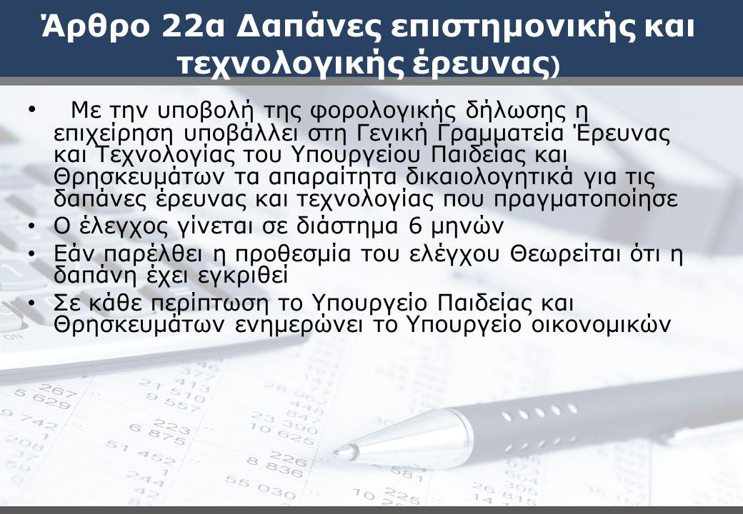 Άρθρο 22α Δαπάνες επιστημονικής και τεχνολογικής έρευνας ) Με την υποβολή της φορολογικής δήλωσης η επιχείρηση υποβάλλει στη Γενική Γραμματεία Έρευνας και Τεχνολογίας του Υπουργείου Παιδείας και Θρησκευμάτων τα απαραίτητα δικαιολογητικά για τις δαπάνες έρευνας και τεχνολογίας που πραγματοποίησε Ο έλεγχος γίνεται σε διάστημα 6 μηνών Εάν παρέλθει η προθεσμία του ελέγχου Θεωρείται ότι η δαπάνη έχει εγκριθεί Σε κάθε περίπτωση το Υπουργείο Παιδείας και Θρησκευμάτων ενημερώνει το Υπουργείο οικονομικών