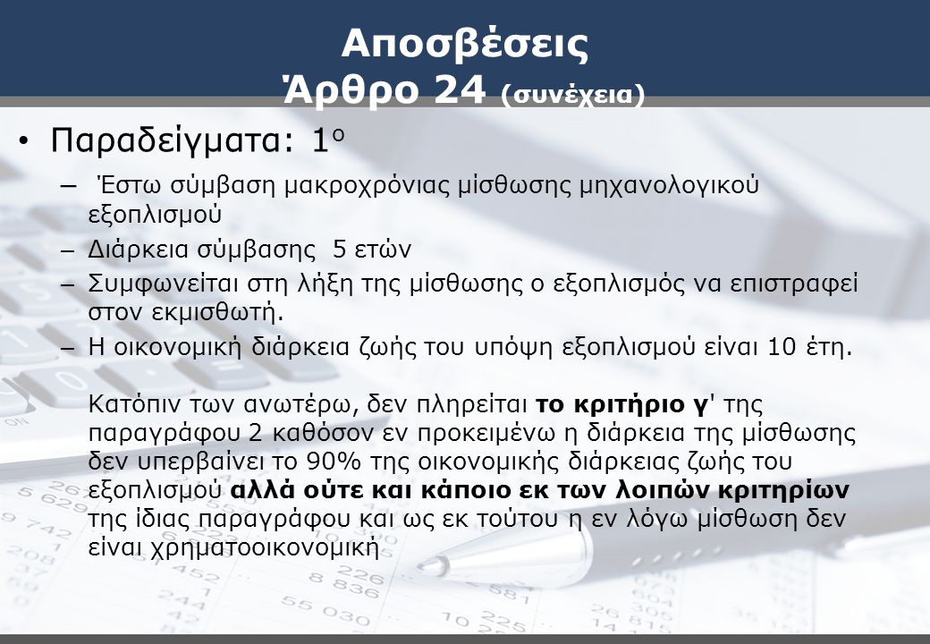 Αποσβέσεις Άρθρο 24 (συνέχεια) Παραδείγματα: 1 ο – Έστω σύμβαση μακροχρόνιας μίσθωσης μηχανολογικού εξοπλισμού – Διάρκεια σύμβασης 5 ετών – Συμφωνείται στη λήξη της μίσθωσης ο εξοπλισμός να επιστραφεί στον εκμισθωτή.