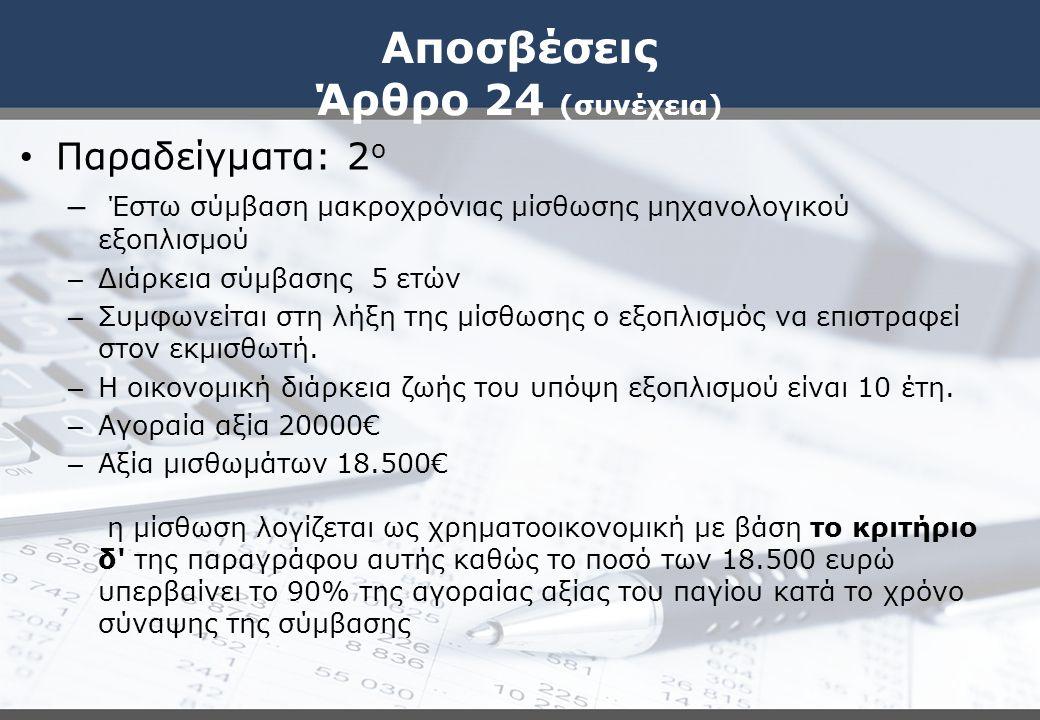 Αποσβέσεις Άρθρο 24 (συνέχεια) Παραδείγματα: 2 ο – Έστω σύμβαση μακροχρόνιας μίσθωσης μηχανολογικού εξοπλισμού – Διάρκεια σύμβασης 5 ετών – Συμφωνείτα