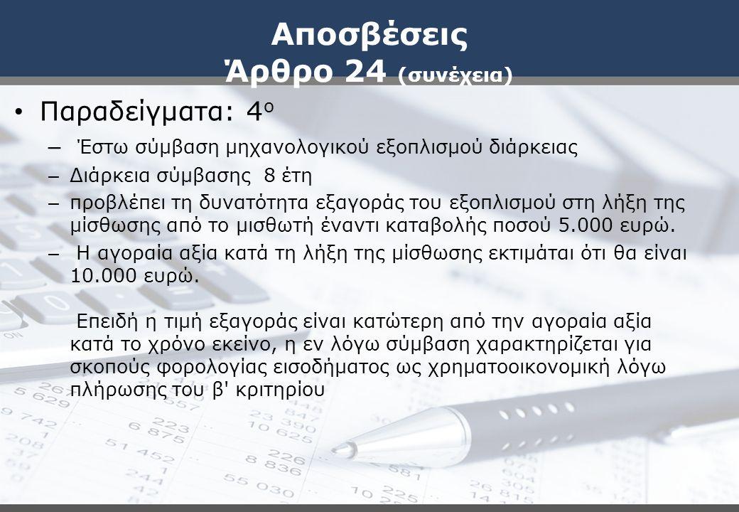 Αποσβέσεις Άρθρο 24 (συνέχεια) Παραδείγματα: 4 ο – Έστω σύμβαση μηχανολογικού εξοπλισμού διάρκειας – Διάρκεια σύμβασης 8 έτη – προβλέπει τη δυνατότητα εξαγοράς του εξοπλισμού στη λήξη της μίσθωσης από το μισθωτή έναντι καταβολής ποσού 5.000 ευρώ.