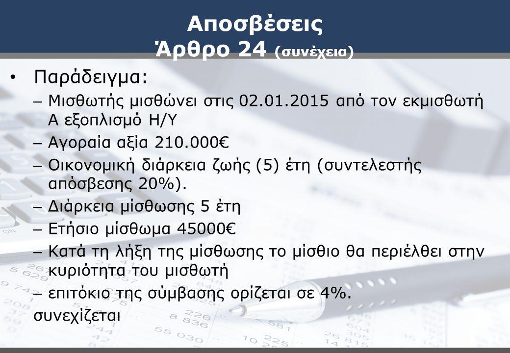 Αποσβέσεις Άρθρο 24 (συνέχεια) Παράδειγμα: – Μισθωτής μισθώνει στις 02.01.2015 από τον εκμισθωτή Α εξοπλισμό Η/Υ – Αγοραία αξία 210.000€ – Οικονομική διάρκεια ζωής (5) έτη (συντελεστής απόσβεσης 20%).