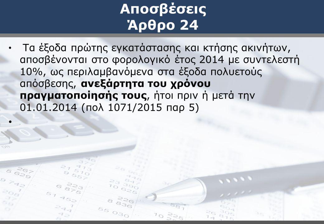 Αποσβέσεις Άρθρο 24 Τα έξοδα πρώτης εγκατάστασης και κτήσης ακινήτων, αποσβένονται στο φορολογικό έτος 2014 με συντελεστή 10%, ως περιλαμβανόμενα στα έξοδα πολυετούς απόσβεσης, ανεξάρτητα του χρόνου πραγματοποίησής τους, ήτοι πριν ή μετά την 01.01.2014 (πολ 1071/2015 παρ 5)