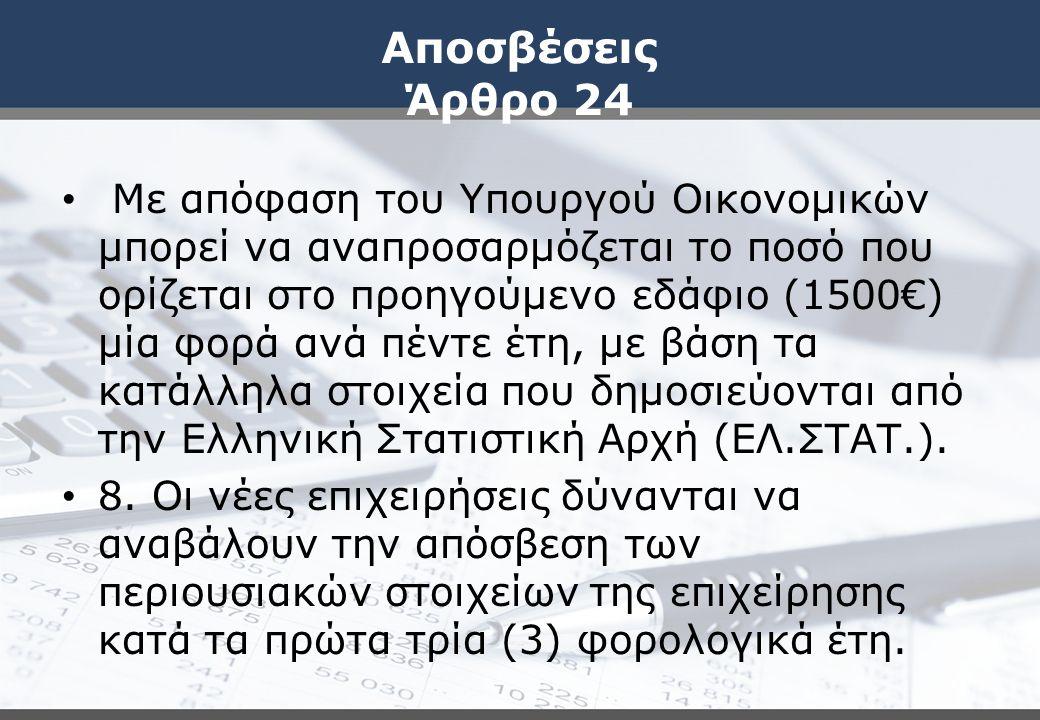 Αποσβέσεις Άρθρο 24 Με απόφαση του Υπουργού Οικονομικών μπορεί να αναπροσαρμόζεται το ποσό που ορίζεται στο προηγούμενο εδάφιο (1500€) μία φορά ανά πέντε έτη, με βάση τα κατάλληλα στοιχεία που δημοσιεύονται από την Ελληνική Στατιστική Αρχή (ΕΛ.ΣΤΑΤ.).