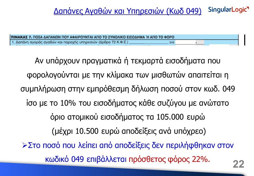 22 Δαπάνες Αγαθών και Υπηρεσιών (Κωδ 049) Αν υπάρχουν πραγματικά ή τεκμαρτά εισοδήματα που φορολογούνται με την κλίμακα των μισθωτών απαιτείται η συμπ