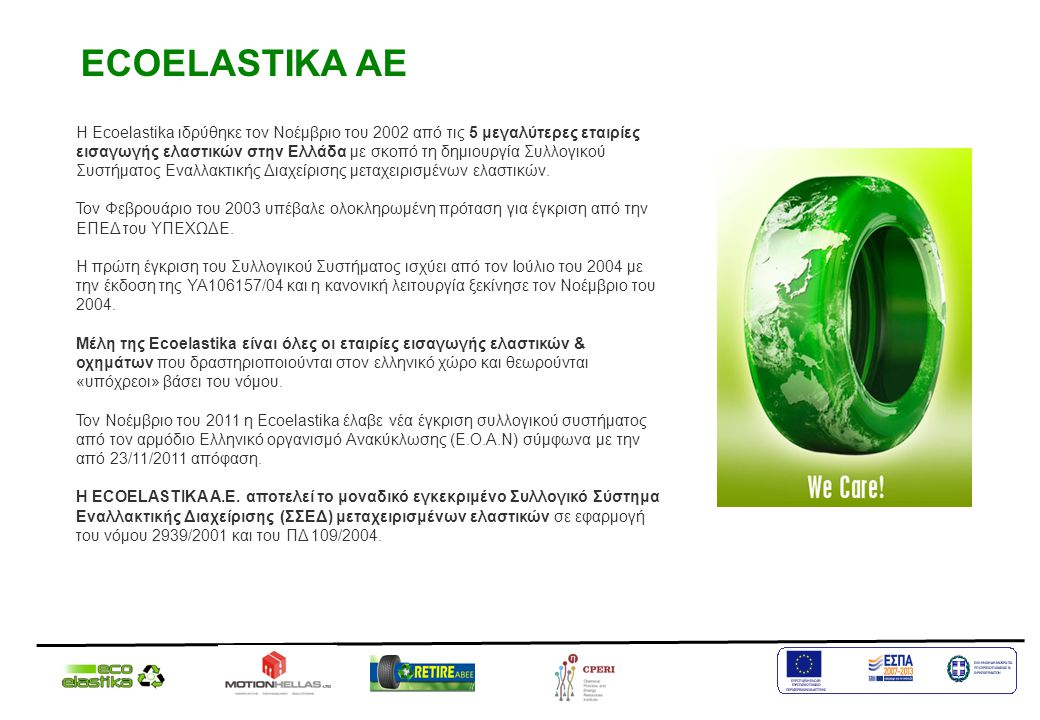 ECOELASTIKA AE Η Ecoelastika ιδρύθηκε τον Νοέμβριο του 2002 από τις 5 μεγαλύτερες εταιρίες εισαγωγής ελαστικών στην Ελλάδα με σκοπό τη δημιουργία Συλλ