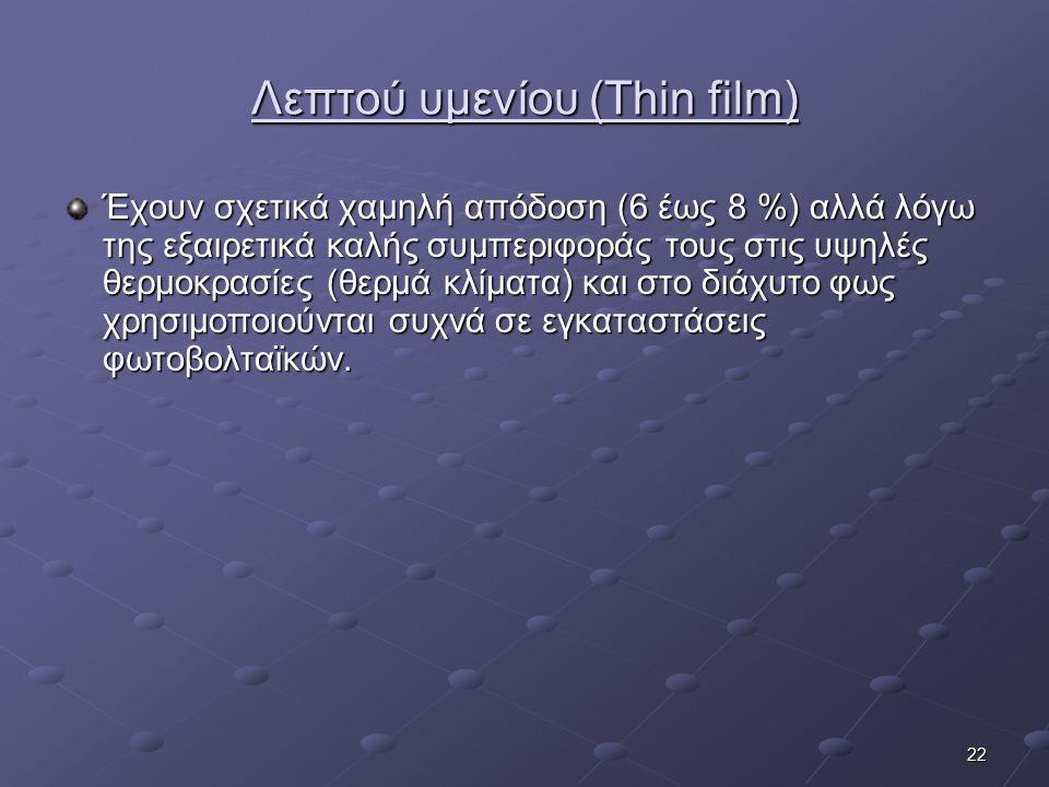 22 Λεπτού υμενίου (Thin film) Έχουν σχετικά χαμηλή απόδοση (6 έως 8 %) αλλά λόγω της εξαιρετικά καλής συμπεριφοράς τους στις υψηλές θερμοκρασίες (θερμ