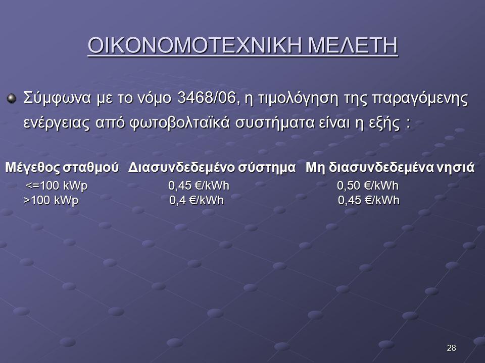 28 ΟΙΚΟΝΟΜΟΤΕΧΝΙΚΗ ΜΕΛΕΤΗ Σύμφωνα με το νόμο 3468/06, η τιμολόγηση της παραγόμενης ενέργειας από φωτοβολταϊκά συστήματα είναι η εξής : Μέγεθος σταθμού