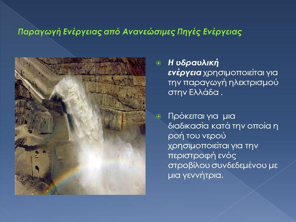  Η υδραυλική ενέργεια χρησιμοποιείται για την παραγωγή ηλεκτρισμού στην Ελλάδα.  Πρόκειται για μια διαδικασία κατά την οποία η ροή του νερού χρησιμο