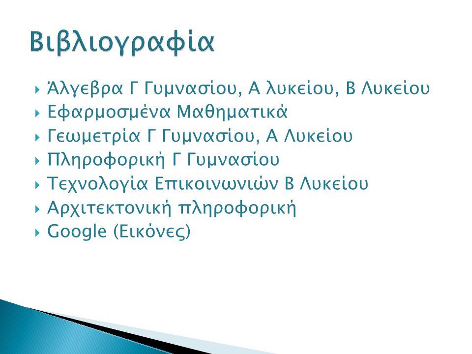  Άλγεβρα Γ Γυμνασίου, Α λυκείου, Β Λυκείου  Εφαρμοσμένα Μαθηματικά  Γεωμετρία Γ Γυμνασίου, Α Λυκείου  Πληροφορική Γ Γυμνασίου  Τεχνολογία Επικοινωνιών Β Λυκείου  Αρχιτεκτονική πληροφορική  Google (Εικόνες)