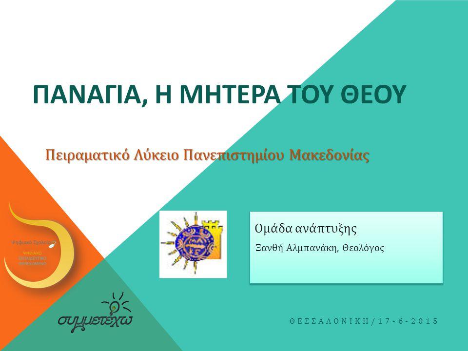 ΠΑΝΑΓΙΑ, Η ΜΗΤΕΡΑ ΤΟΥ ΘΕΟΥ Ξανθή Αλμπανάκη, Θεολόγος ΘΕΣΣΑΛΟΝΙΚΗ /17-6-2015 Ομάδα ανάπτυξης Πειραματικό Λύκειο Πανεπιστημίου Μακεδονίας