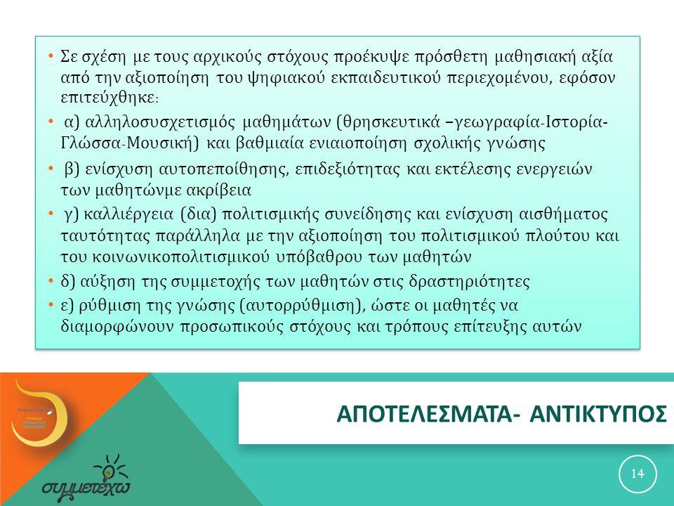 ΑΠΟΤΕΛΕΣΜΑΤΑ - ΑΝΤΙΚΤΥΠΟΣ 14 Σε σχέση με τους αρχικούς στόχους προέκυψε πρόσθετη μαθησιακή αξία από την αξιοποίηση του ψηφιακού εκπαιδευτικού περιεχομένου, εφόσον επιτεύχθηκε : α ) αλληλοσυσχετισμός μαθημάτων ( θρησκευτικά – γεωγραφία - Ιστορία - Γλώσσα - Μουσική ) και βαθμιαία ενιαιοποίηση σχολικής γνώσης β ) ενίσχυση αυτοπεποίθησης, επιδεξιότητας και εκτέλεσης ενεργειών των μαθητώνμε ακρίβεια γ ) καλλιέργεια ( δια ) πολιτισμικής συνείδησης και ενίσχυση αισθήματος ταυτότητας παράλληλα με την αξιοποίηση του πολιτισμικού πλούτου και του κοινωνικοπολιτισμικού υπόβαθρου των μαθητών δ ) αύξηση της συμμετοχής των μαθητών στις δραστηριότητες ε ) ρύθμιση της γνώσης ( αυτορρύθμιση ), ώστε οι μαθητές να διαμορφώνουν προσωπικούς στόχους και τρόπους επίτευξης αυτών
