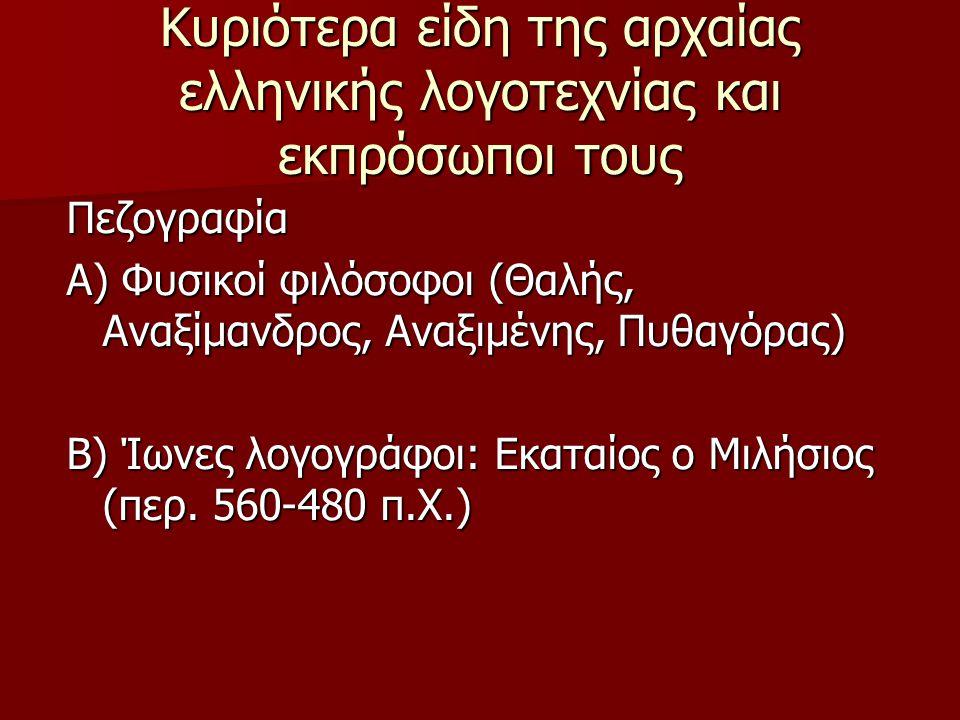 Κυριότερα είδη της αρχαίας ελληνικής λογοτεχνίας και εκπρόσωποι τους Πεζογραφία Α) Φυσικοί φιλόσοφοι (Θαλής, Αναξίμανδρος, Αναξιμένης, Πυθαγόρας) Β) Ί